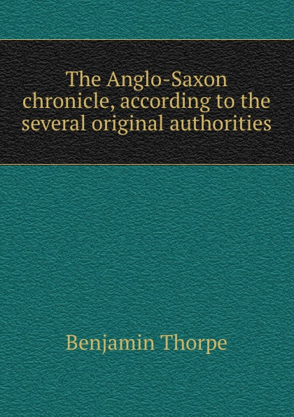 Benjamin Thorpe The Anglo-Saxon chronicle, according to the several original authorities неизвестный автор the anglo saxon chronicle