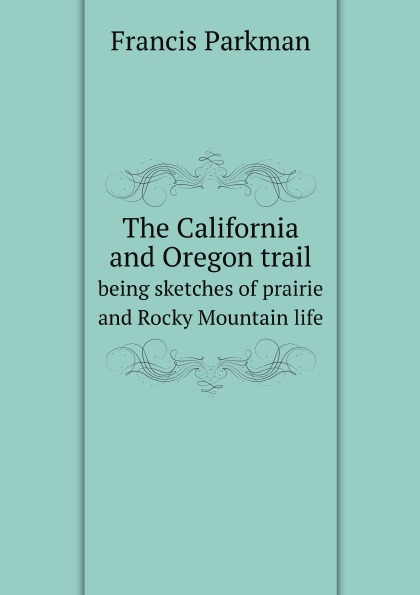 Francis Parkman The California and Oregon trail. being sketches of prairie and Rocky Mountain life francis parkman the oregon trail sketches of prairie and rocky mountain life