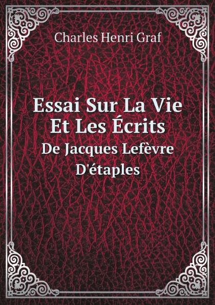 Charles Henri Graf Essai Sur La Vie Et Les Ecrits. De Jacques Lefevre D.etaples