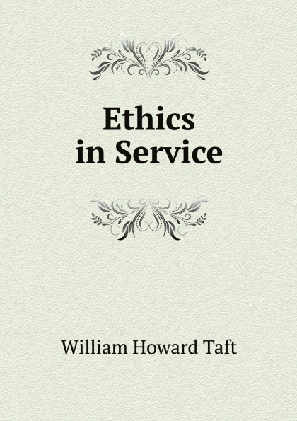 William H. Taft Ethics in Service taft william nelson on secret service
