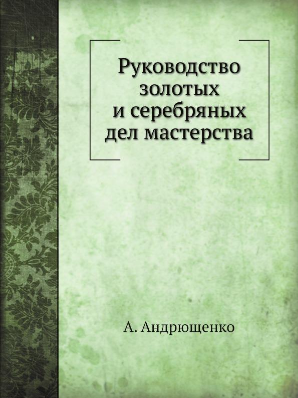 А. Андрющенко Руководство золотых и серебряных дел мастерства