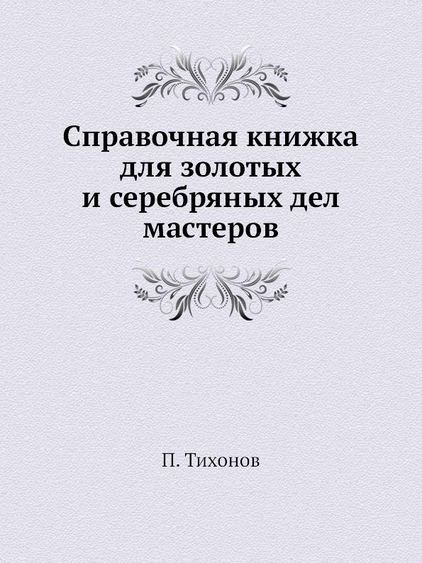 П. Тихонов Справочная книжка для золотых и серебряных дел мастеров