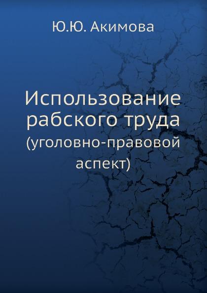 Ю.Ю. Акимова Использование рабского труда. (уголовно-правовой аспект)