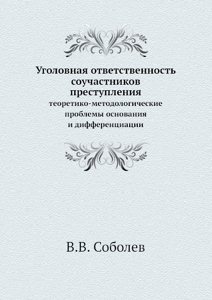 В.В. Соболев Уголовная ответственность соучастников преступления. теоретико-методологические проблемы основания и дифференциации