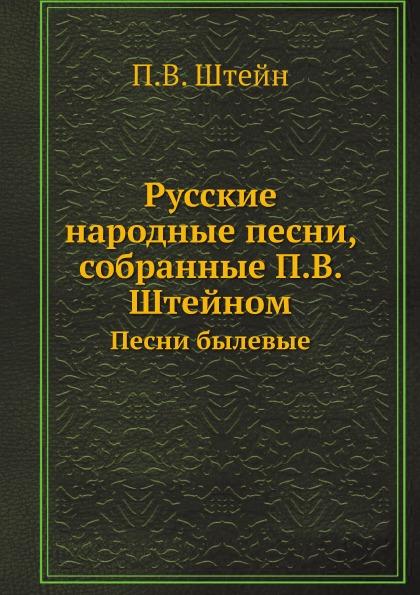 П.В. Штейн Русские народные песни, собранные П.В. Штейном. Песни былевые
