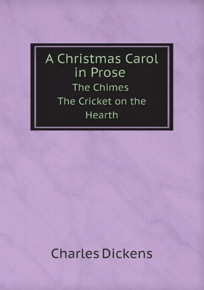 Charles Dickens A Christmas Carol in Prose The Chimes The Cricket on the Hearth dickens c a christmas carol книга для чтения