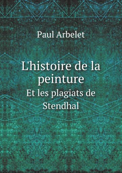 Paul Arbelet L.histoire de la peinture en Italie. Et les plagiats de Stendhal