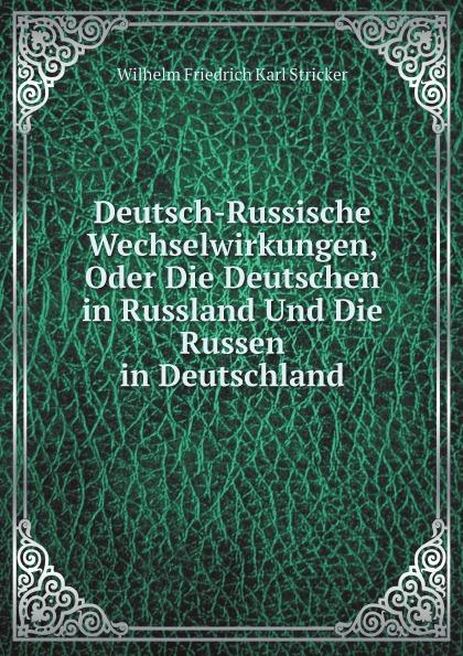 Wilhelm Friedrich Karl Stricker Deutsch-Russische Wechselwirkungen, Oder Die Deutschen in Russland Und Die Russen in Deutschland
