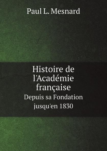Paul L. Mesnard Histoire de l.Academie francaise. Depuis sa Fondation jusqu.en 1830