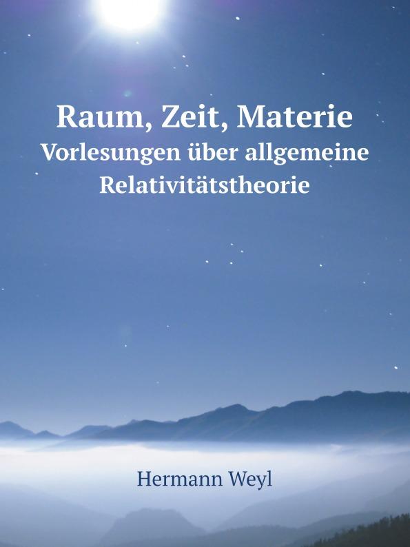 Hermann Weyl Raum, Zeit, Materie. Vorlesungen uber allgemeine Relativitatstheorie c f plattner vorlesungen uber allgemeine huttenkunde volume 2