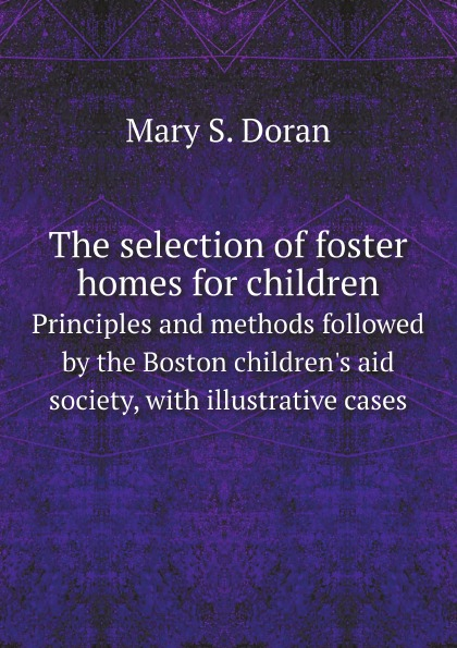Mary S. Doran The selection of foster homes for children. Principles and methods followed by the Boston children.s aid society, with illustrative cases