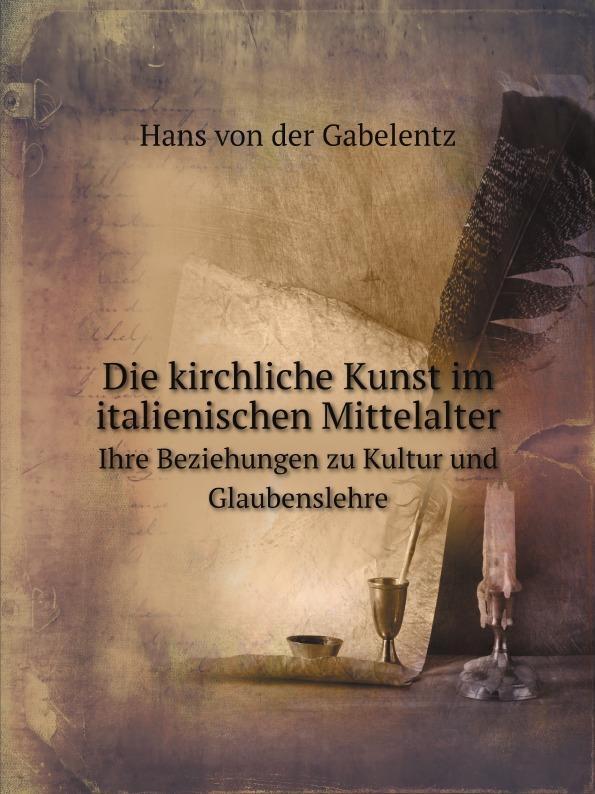 Hans von der Gabelentz Die kirchliche Kunst im italienischen Mittelalter. Ihre Beziehungen zu Kultur und Glaubenslehre