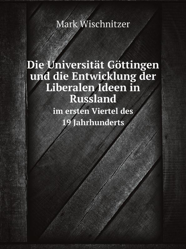Mark Wischnitzer Die Universitat Gottingen und die Entwicklung der Liberalen Ideen in Russland. im ersten Viertel des 19. Jahrhunderts