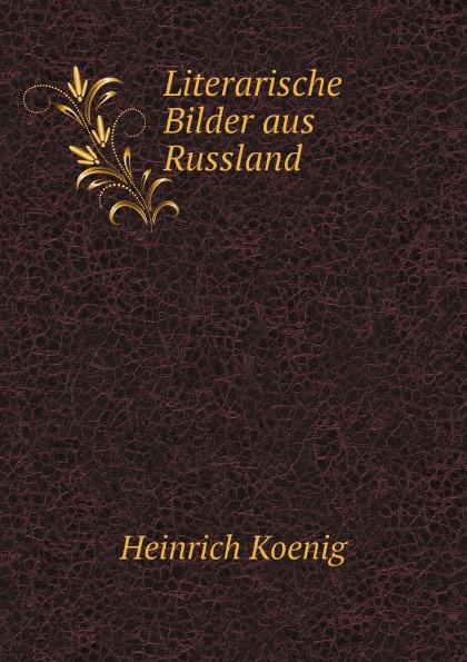 Heinrich Koenig Literarische Bilder aus Russland