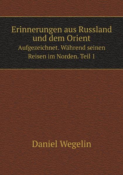 Daniel Wegelin Erinnerungen aus Russland und dem Orient. Aufgezeichnet. Wahrend seinen Reisen im Norden. Teil 1