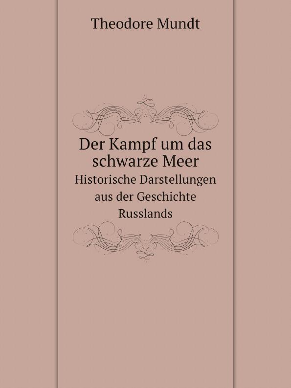 Theodore Mundt Der Kampf um das schwarze Meer. Historische Darstellungen aus der Geschichte Russlands