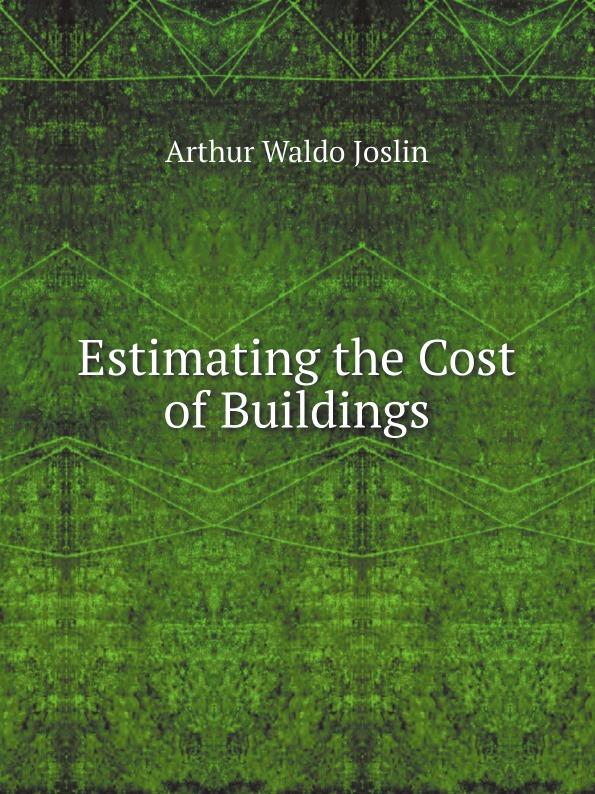 Arthur Waldo Joslin Estimating the Cost of Buildings