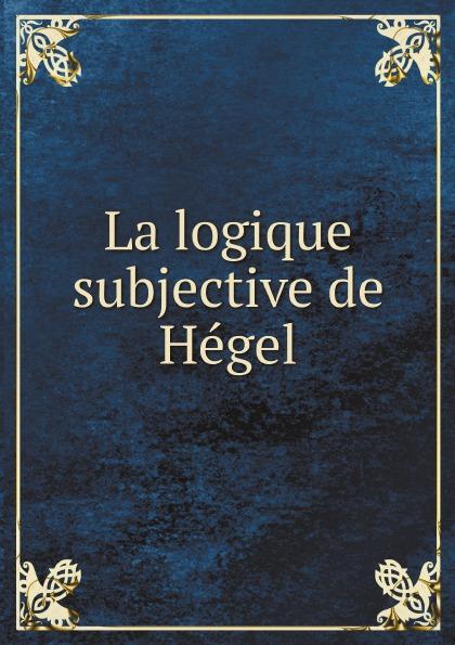 Hegel Georg Wilhelm La logique subjective de Hegel