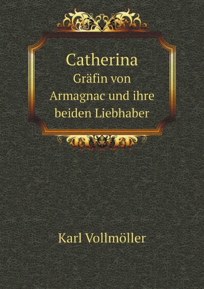 Karl Vollmöller Catherina. Grafin von Armagnac und ihre beiden Liebhaber
