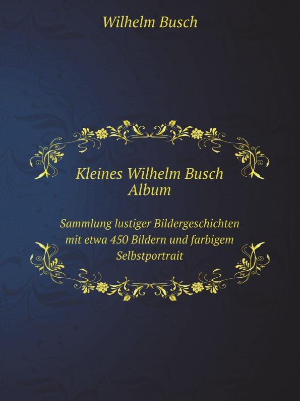 Wilhelm Busch Kleines Wilhelm Busch Album. Sammlung lustiger Bildergeschichten mit etwa 450 Bildern und farbigem Selbstportrait wilhelm busch album