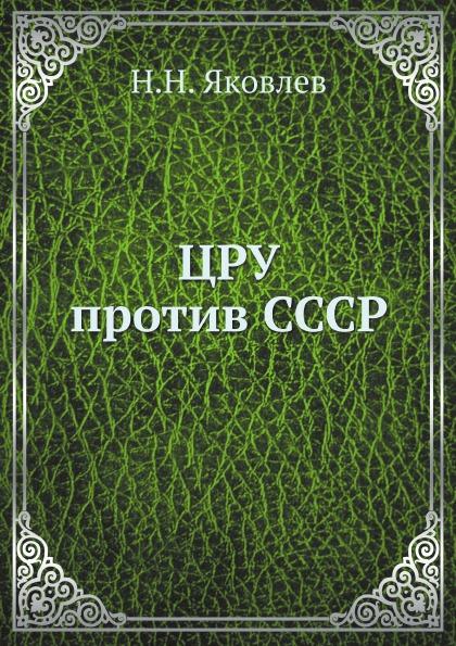 Н.Н. Яковлев ЦРУ против СССР