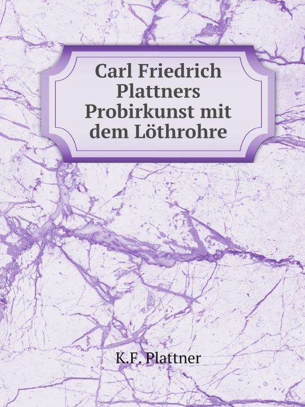 K.F. Plattner Carl Friedrich Plattner.s Probirkunst mit dem lothrohre carl friedrich plattner vorlesungen uber allgemeine huttenkunde v 1 2