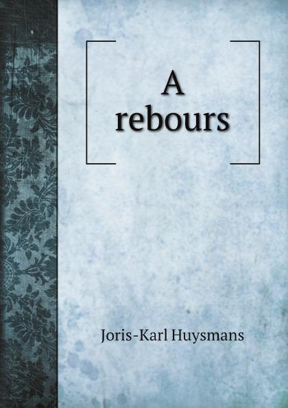 Joris-Karl Huysmans A rebours joris karl huysmans a rebours
