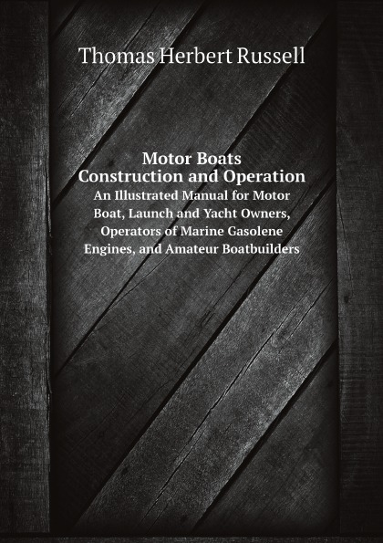 Thomas Herbert Russell Motor Boats: Construction and Operation. An Illustrated Manual for Motor Boat, Launch and Yacht Owners, Operators of Marine Gasolene Engines, and Amateur Boatbuilders marine yachts motor boats motor cars trucks sewage poles grey water poles sewage sensors