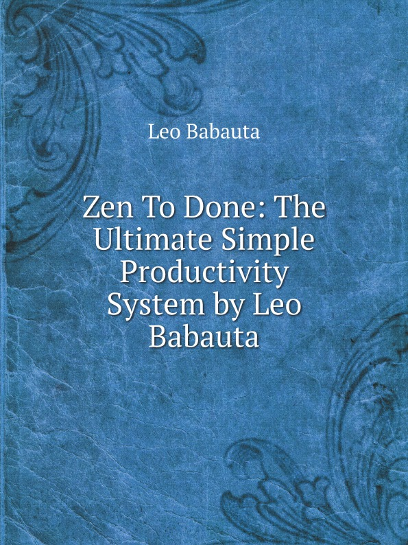 Leo Babauta Zen To Done: The Ultimate Simple Productivity System by Leo Babauta leo babauta pingevaba elu