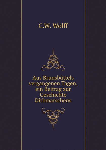 купить C.W. Wolff Aus Brunsbuttels vergangenen Tagen, ein Beitrag zur Geschichte Dithmarschens
