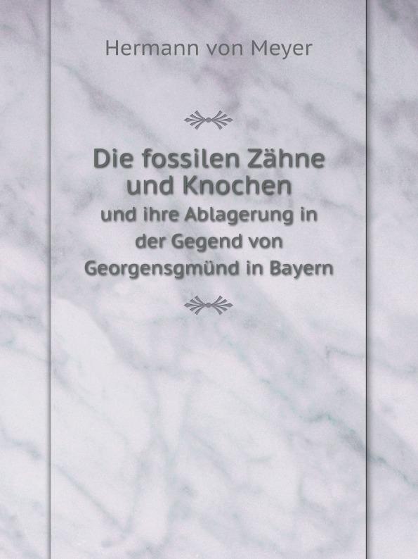 Hermann von Meyer Die fossilen Zahne und Knochen. und ihre Ablagerung in der Gegend von Georgensgmund in Bayern