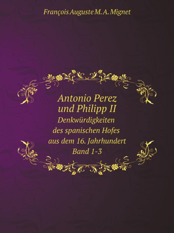 François-Auguste-Marie-Alexis Mignet Antonio Perez und Philipp II. Denkwurdigkeiten des spanischen Hofes aus dem 16. Jahrhundert. Band 1-3