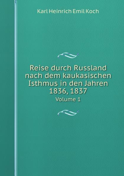 Karl Heinrich Emil Koch Reise durch Russland nach dem kaukasischen Isthmus in den Jahren 1836, 1837. Volume 1