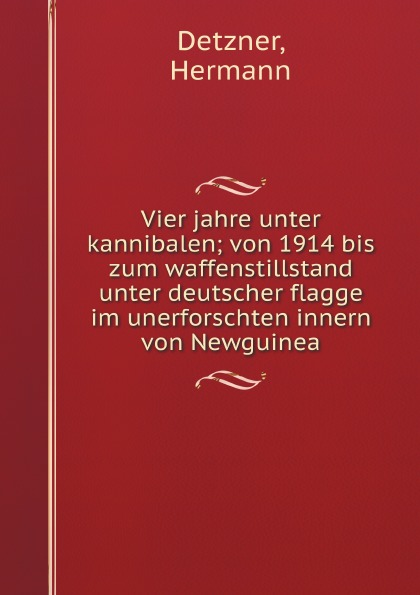 Hermann Detzner Vier jahre unter kannibalen; von 1914 bis zum waffenstillstand unter deutscher flagge im unerforschten innern von Newguinea