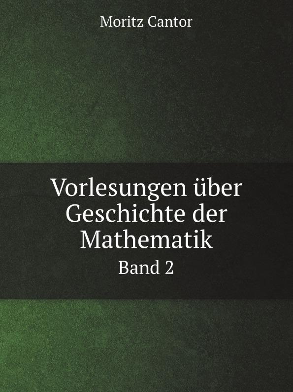 Moritz Cantor Vorlesungen uber Geschichte der Mathematik. Band 2 m cantor vorlesungen uber geschichte der mathematik volume 1