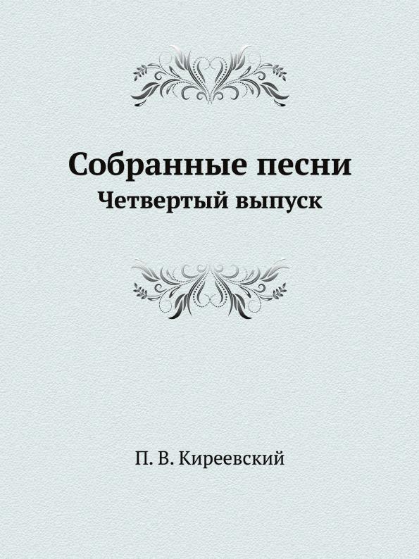 П. В. Киреевский Собранные песни. Четвертый выпуск