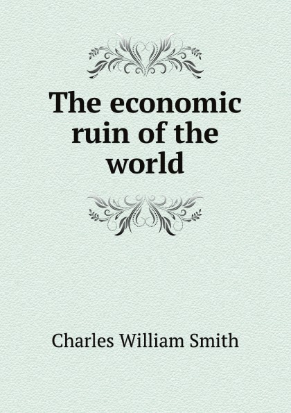 Charles William Smith The economic ruin of  world