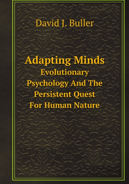 David J. Buller Adapting Minds. Evolutionary Psychology And The Persistent Quest For Human Nature buller