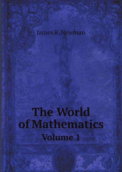 James R. Newman The World of Mathematics. Volume 1