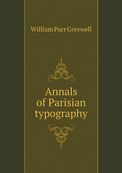William Parr Greswell Annals of Parisian typography william parr greswell annals of parisian typography containing an account of the earliest typographical establishments of paris