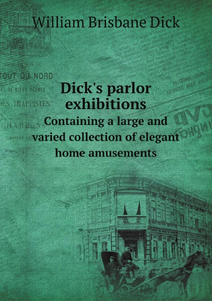 William Brisbane Dick Dick.s parlor exhibitions. Containing a large and varied collection of elegant home amusements