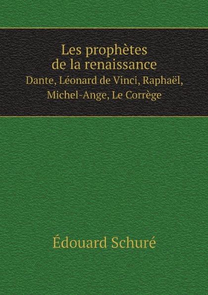 Édouard Schuré Les prophetes de la renaissance. Dante, Leonard de Vinci, Raphael, Michel-Ange, Le Correge eugène müntz leonard de vinci