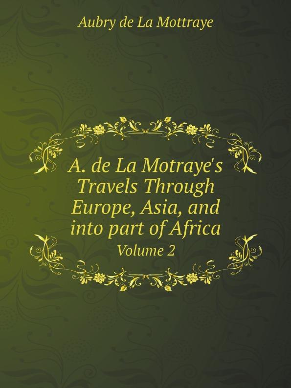 Aubry de La Mottraye A. de La Motraye.s Travels Through Europe, Asia, and into part of Africa. Volume 2 johannes van der nijenburg travels through part of europe asia minor vol 1
