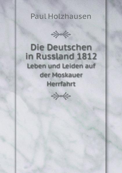 Paul Holzhausen Die Deutschen in Russland 1812. Leben und Leiden auf der Moskauer Herrfahrt