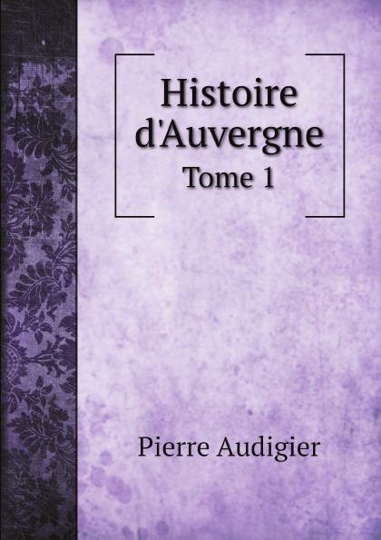 Pierre Audigier Histoire d.Auvergne. Tome 1