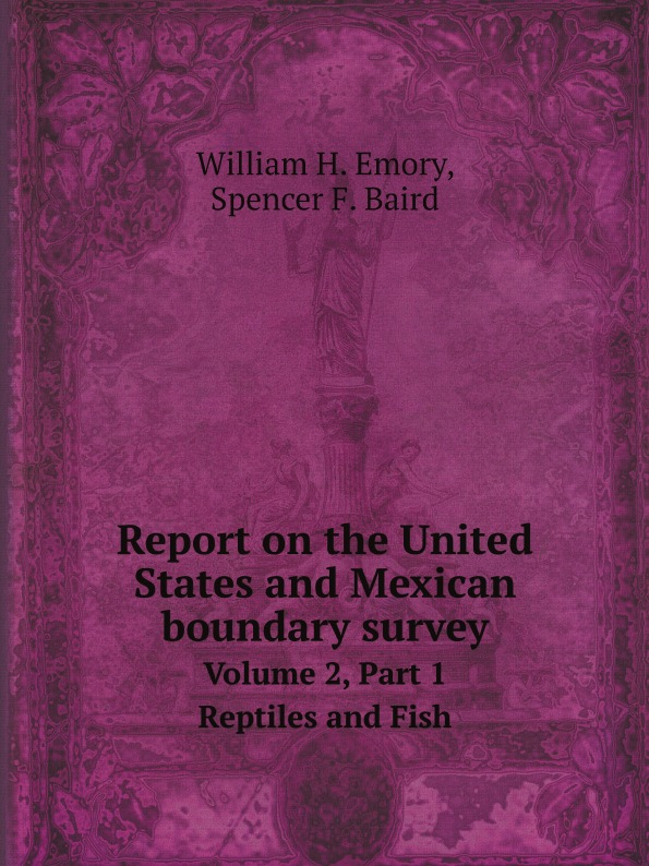 W.H. Emory, S.F. Baird Report on the United States and Mexican boundary survey. Volume 2, Part 1 Reptiles and Fish