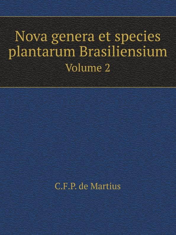 C.F. de Martius Nova genera et species plantarum Brasiliensium. Volume 2 c f de martius nova genera et species plantarum brasiliensium volume 2