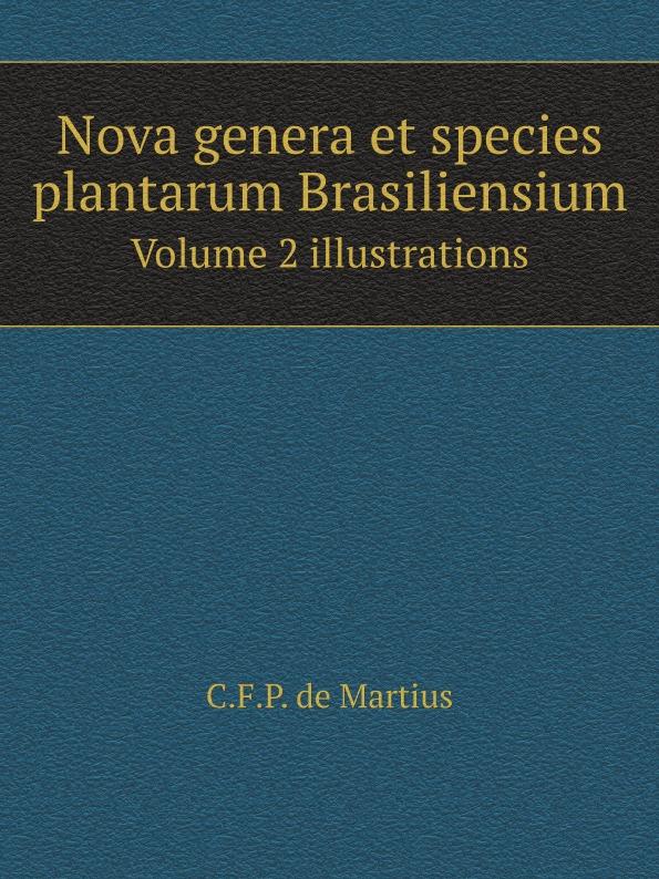 C.F. de Martius Nova genera et species plantarum Brasiliensium. Volume 2 illustrations c f de martius nova genera et species plantarum brasiliensium volume 2