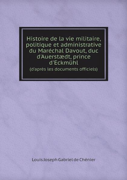 Louis Joseph Gabriel de Chénier Histoire de la vie militaire, politique et administrative du marechal Davout, duc d.Auerstaedt, prince d.Eckmuhl. (d.apres les documents officiels)