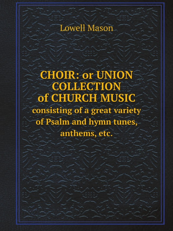 Lowell Mason Choir: or Union collection of church music. consisting of a great variety of Psalm and hymn tunes, anthems, etc. lowell mason choir or union collection of church music consisting of a great variety of psalm and hymn tunes anthems etc